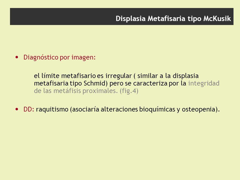 Displasia Metafisaria tipo McKusik Diagnóstico por imagen: el límite metafisario es irregular ( similar a la displasia metafisaria tipo Schmid) pero se caracteriza por la integridad de las metáfisis proximales.