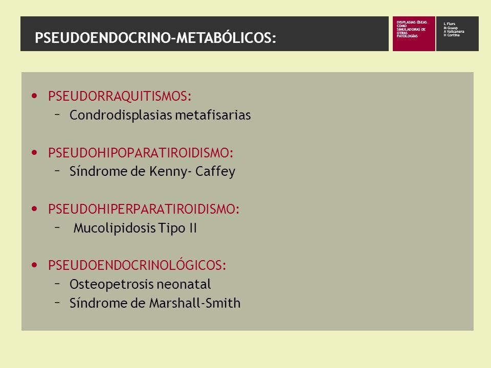 DISPLASIAS ÓSEAS COMO SIMULADORAS DE OTRAS PATOLOGÍAS L Flors M Guasp A Vallcanera H Cortina PSEUDOENDOCRINO-METABÓLICOS: PSEUDORRAQUITISMOS: – Condrodisplasias metafisarias PSEUDOHIPOPARATIROIDISMO: – Síndrome de Kenny- Caffey PSEUDOHIPERPARATIROIDISMO: – Mucolipidosis Tipo II PSEUDOENDOCRINOLÓGICOS: – Osteopetrosis neonatal – Síndrome de Marshall-Smith