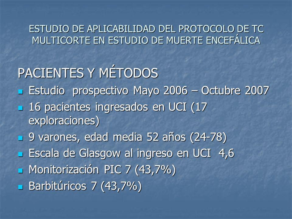 ESTUDIO DE APLICABILIDAD DEL PROTOCOLO DE TC MULTICORTE EN ESTUDIO DE MUERTE ENCEFÁLICA PACIENTES Y MÉTODOS Estudio prospectivo Mayo 2006 – Octubre 20