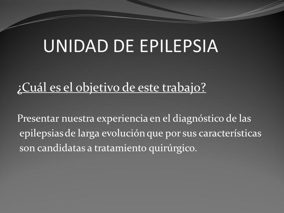 UNIDAD DE EPILEPSIA ¿Cuál es el objetivo de este trabajo? Presentar nuestra experiencia en el diagnóstico de las epilepsias de larga evolución que por