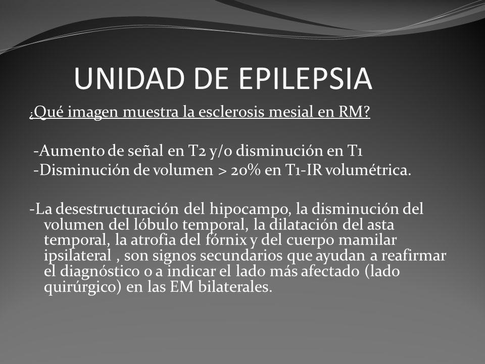 UNIDAD DE EPILEPSIA ¿ Qué imagen muestra la esclerosis mesial en RM? -Aumento de señal en T2 y/o disminución en T1 -Disminución de volumen > 20% en T1