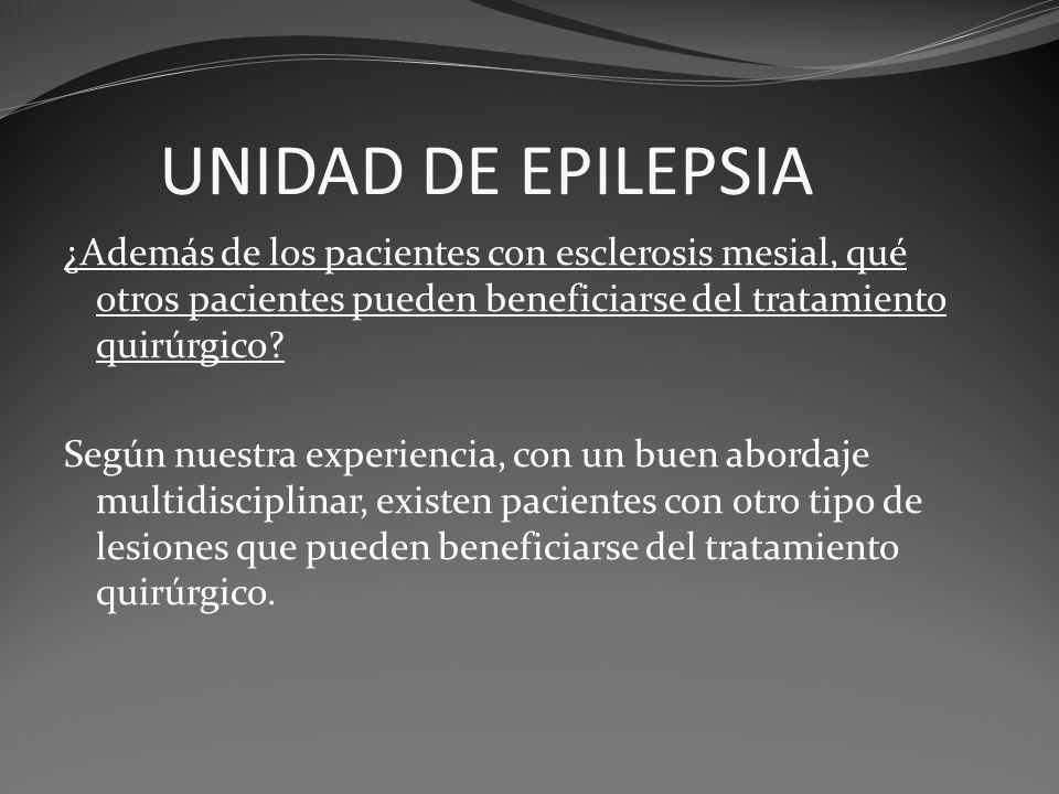 UNIDAD DE EPILEPSIA ¿Además de los pacientes con esclerosis mesial, qué otros pacientes pueden beneficiarse del tratamiento quirúrgico? Según nuestra