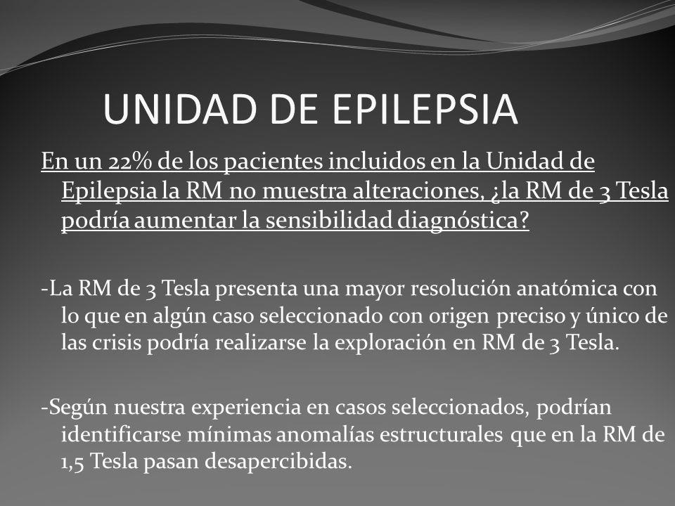 UNIDAD DE EPILEPSIA En un 22% de los pacientes incluidos en la Unidad de Epilepsia la RM no muestra alteraciones, ¿la RM de 3 Tesla podría aumentar la