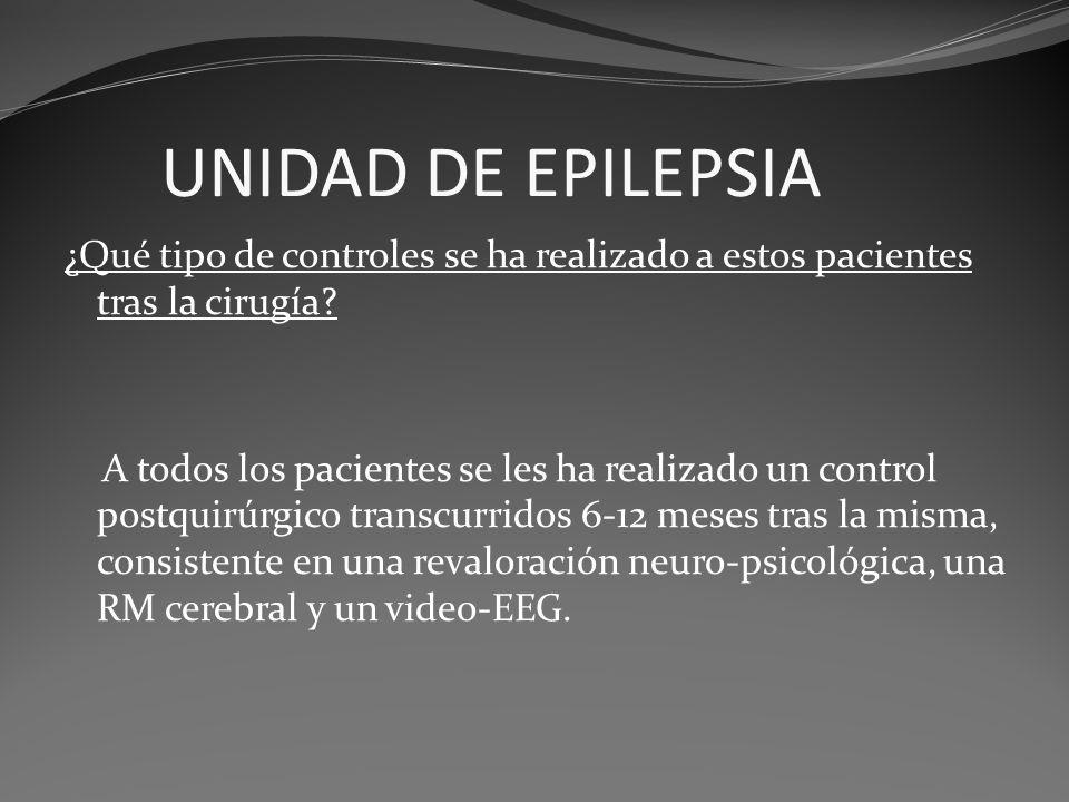 UNIDAD DE EPILEPSIA ¿Qué tipo de controles se ha realizado a estos pacientes tras la cirugía? A todos los pacientes se les ha realizado un control pos
