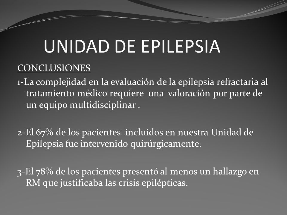 UNIDAD DE EPILEPSIA CONCLUSIONES 1-La complejidad en la evaluación de la epilepsia refractaria al tratamiento médico requiere una valoración por parte