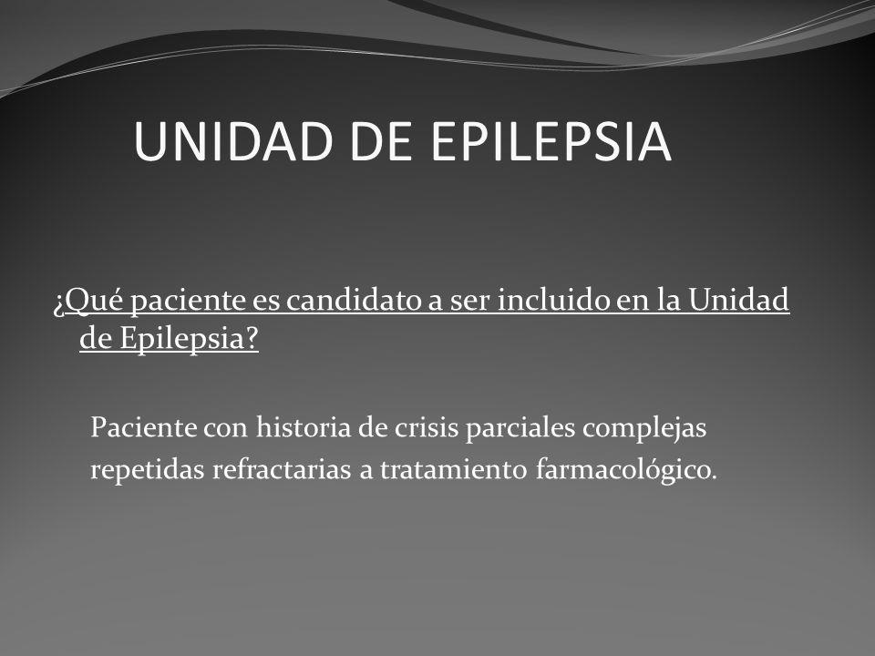 UNIDAD DE EPILEPSIA ¿Qué paciente es candidato a ser incluido en la Unidad de Epilepsia? Paciente con historia de crisis parciales complejas repetidas