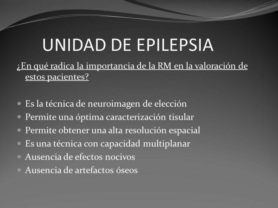 UNIDAD DE EPILEPSIA ¿En qué radica la importancia de la RM en la valoración de estos pacientes? Es la técnica de neuroimagen de elección Permite una ó