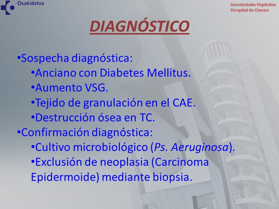 Gurutzetako Ospitalea Hospital de Cruces DIAGNÓSTICO Sospecha diagnóstica: Anciano con Diabetes Mellitus. Aumento VSG. Tejido de granulación en el CAE