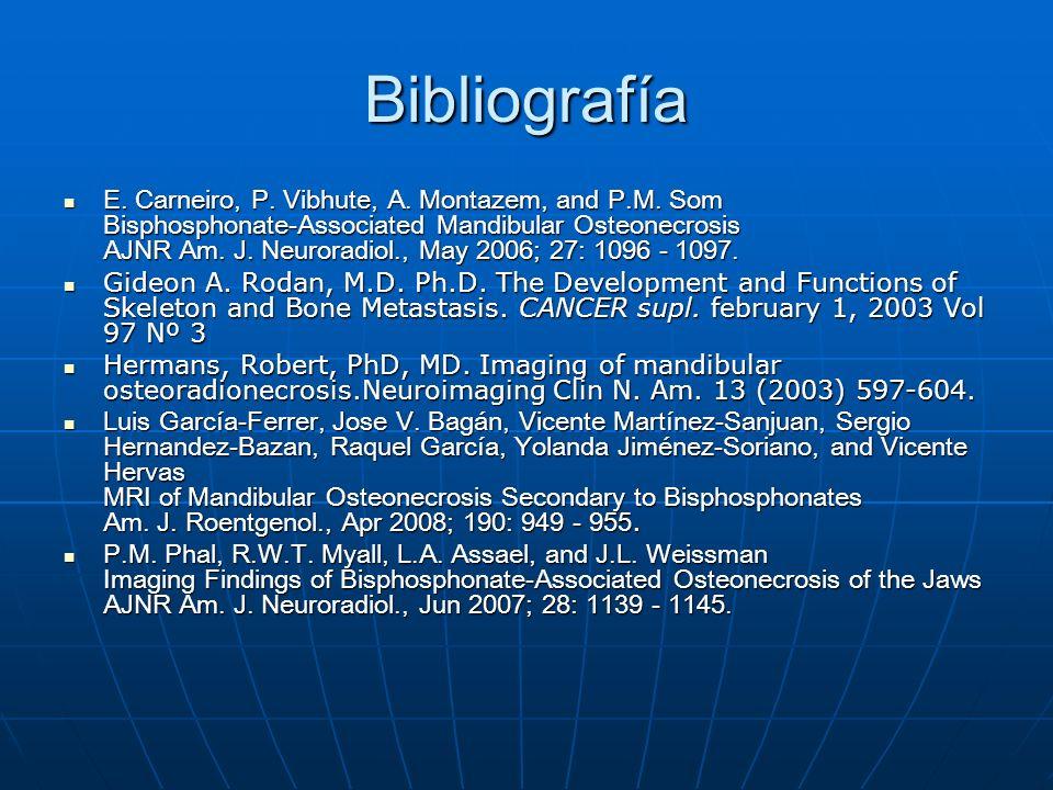 Bibliografía E. Carneiro, P. Vibhute, A. Montazem, and P.M. Som Bisphosphonate-Associated Mandibular Osteonecrosis AJNR Am. J. Neuroradiol., May 2006;