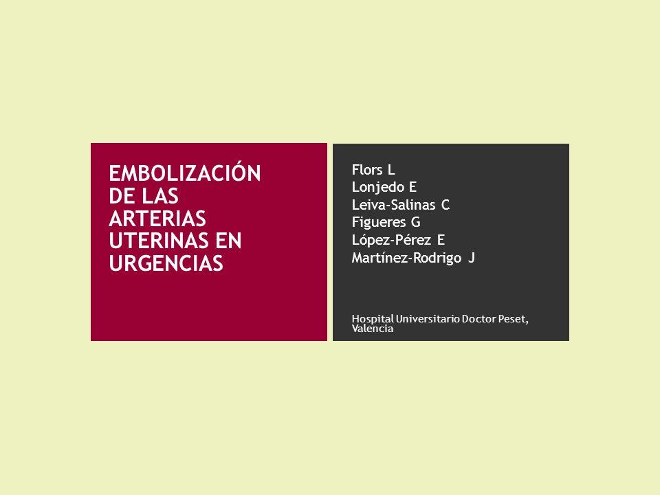 EMBOLIZACIÓN DE LAS ARTERIAS UTERINAS EN URGENCIAS Flors L Lonjedo E Leiva-Salinas C Figueres G López-Pérez E Martínez-Rodrigo J Hospital Universitari