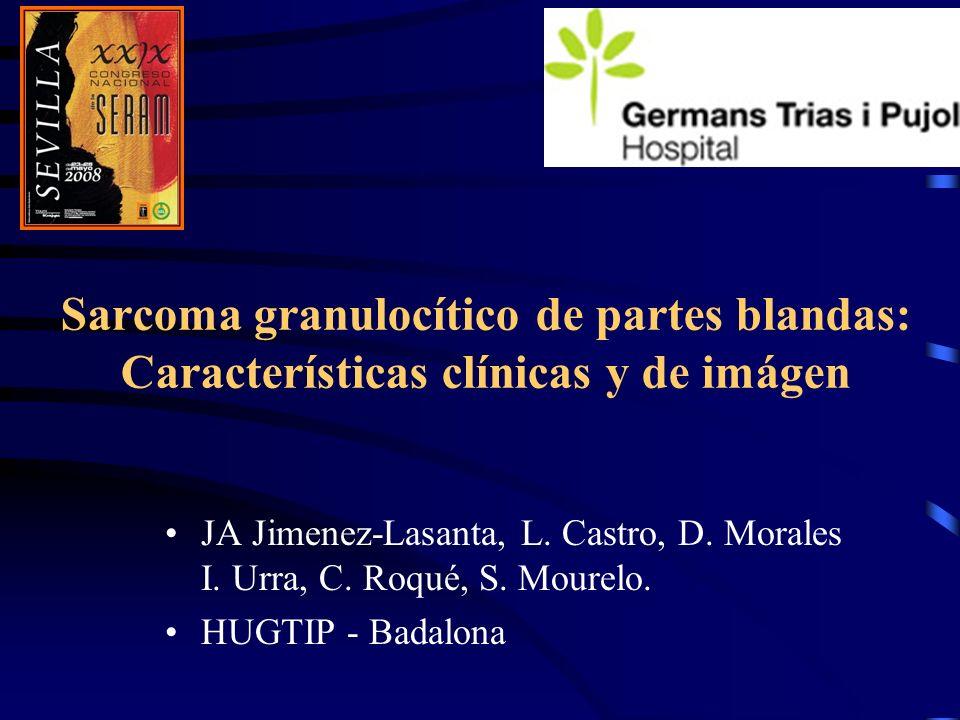Sarcoma granulocítico de partes blandas: Características clínicas y de imágen JA Jimenez-Lasanta, L. Castro, D. Morales I. Urra, C. Roqué, S. Mourelo.