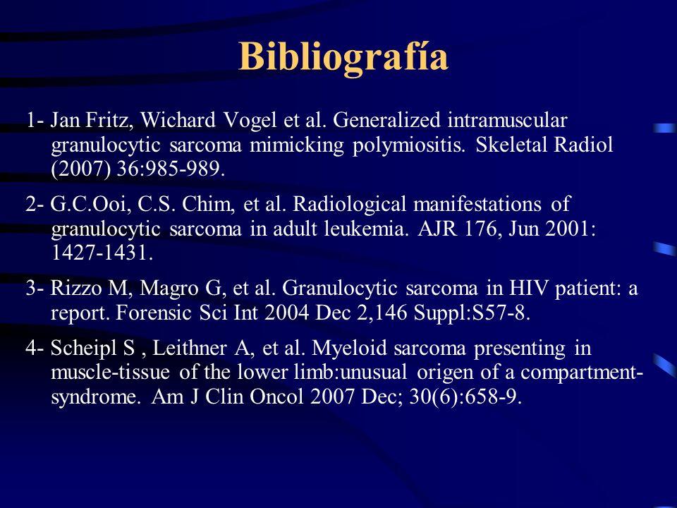 Bibliografía 1- Jan Fritz, Wichard Vogel et al. Generalized intramuscular granulocytic sarcoma mimicking polymiositis. Skeletal Radiol (2007) 36:985-9