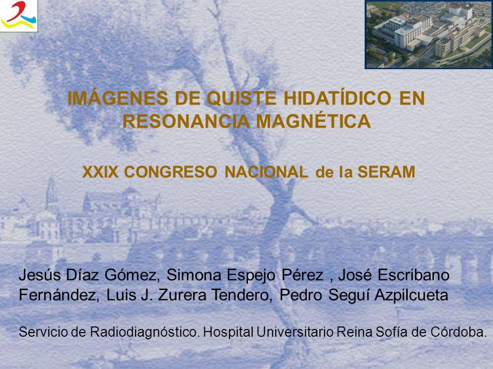 IMÁGENES DE QUISTE HIDATÍDICO EN RESONANCIA MAGNÉTICA XXIX CONGRESO NACIONAL de la SERAM Jesús Díaz Gómez, Simona Espejo Pérez, José Escribano Fernánd