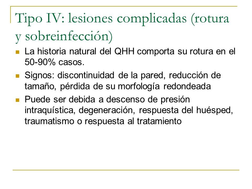 Tipo IV: lesiones complicadas (rotura y sobreinfección) La historia natural del QHH comporta su rotura en el 50-90% casos. Signos: discontinuidad de l