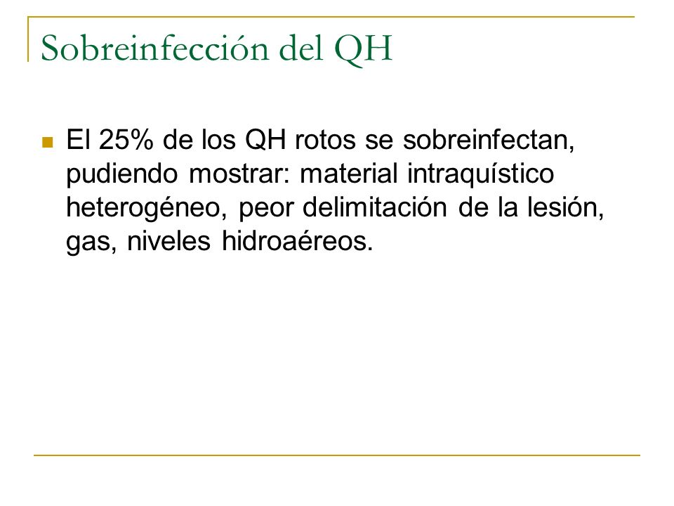 Sobreinfección del QH El 25% de los QH rotos se sobreinfectan, pudiendo mostrar: material intraquístico heterogéneo, peor delimitación de la lesión, g