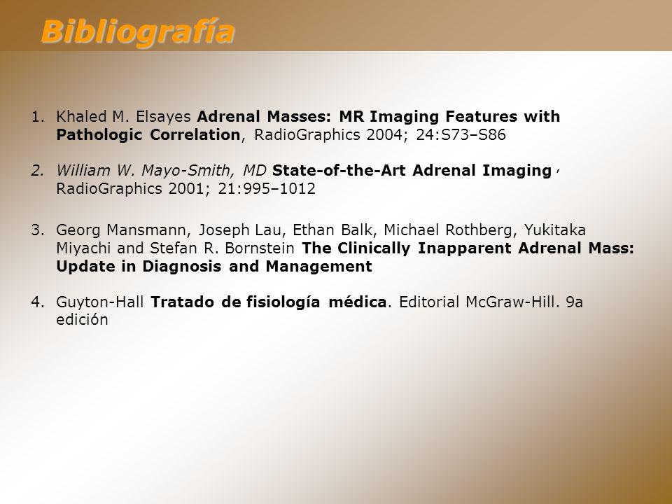 Bibliografía 1.Khaled M. Elsayes Adrenal Masses: MR Imaging Features with Pathologic Correlation, RadioGraphics 2004; 24:S73–S86 2.William W. Mayo-Smi