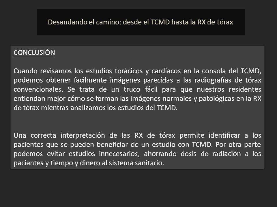 Desandando el camino: desde el TCMD hasta la RX de tórax CONCLUSIÓN Cuando revisamos los estudios torácicos y cardíacos en la consola del TCMD, podemo