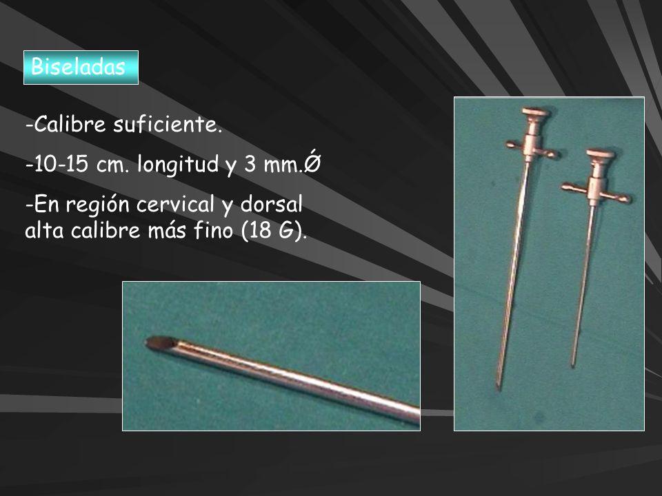 -Calibre suficiente. -10-15 cm. longitud y 3 mm.Ǿ -En región cervical y dorsal alta calibre más fino (18 G). Biseladas
