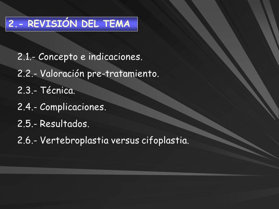 2.1.- Concepto e indicaciones. 2.2.- Valoración pre-tratamiento. 2.3.- Técnica. 2.4.- Complicaciones. 2.5.- Resultados. 2.6.- Vertebroplastia versus c