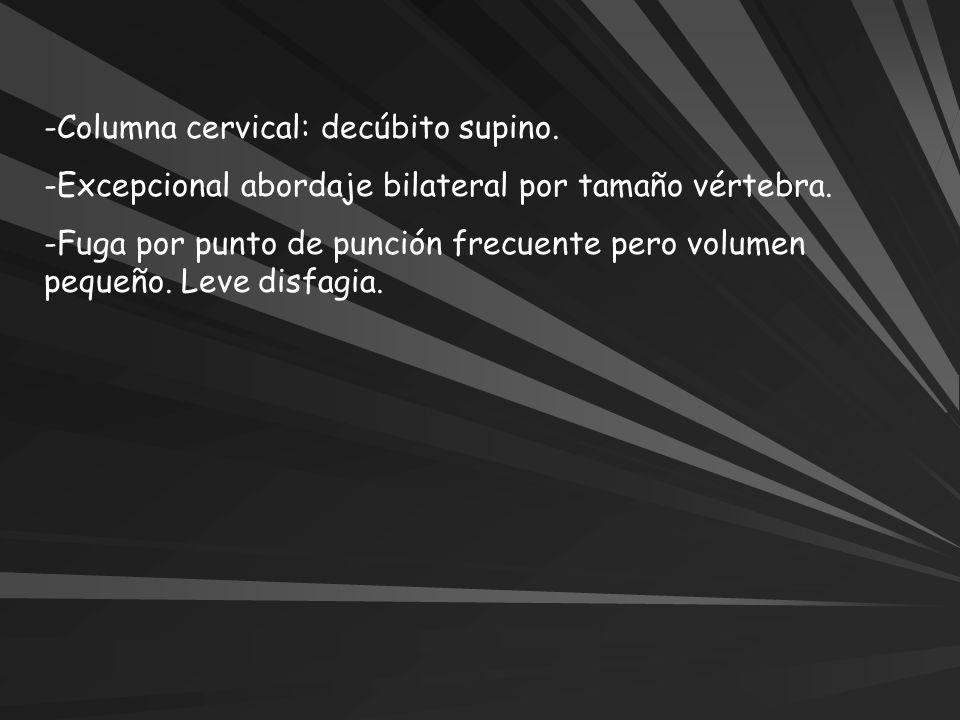 -Columna cervical: decúbito supino. -Excepcional abordaje bilateral por tamaño vértebra. -Fuga por punto de punción frecuente pero volumen pequeño. Le