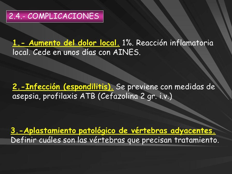 2.4.- COMPLICACIONES 1.- Aumento del dolor local. 1%. Reacción inflamatoria local. Cede en unos días con AINES. 2.-Infección (espondilitis). Se previe