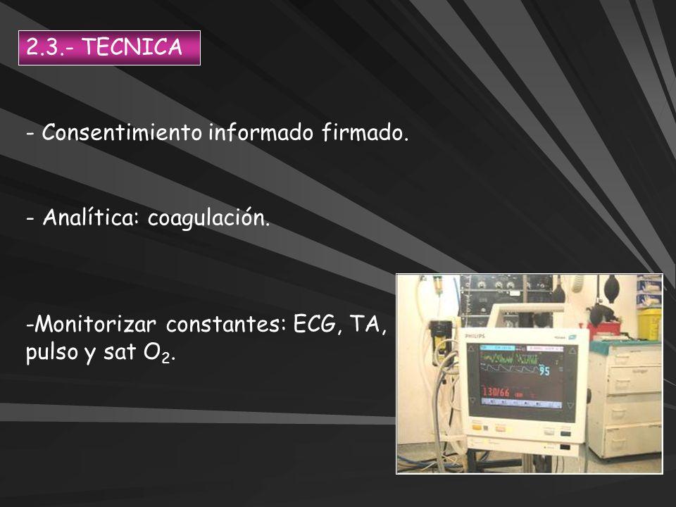 - Consentimiento informado firmado. - Analítica: coagulación. -Monitorizar constantes: ECG, TA, pulso y sat O 2. 2.3.- TECNICA