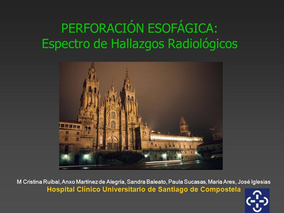 PERFORACIÓN ESOFÁGICA: Espectro de Hallazgos Radiológicos M Cristina Ruibal, Anxo Martínez de Alegría, Sandra Baleato, Paula Sucasas, María Ares, José