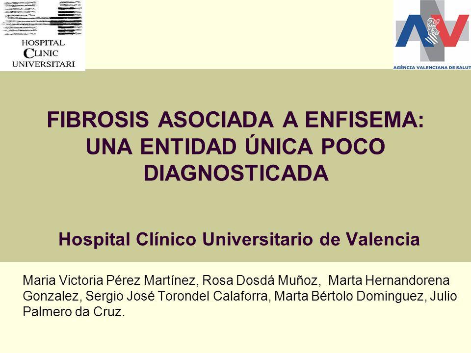 FIBROSIS ASOCIADA A ENFISEMA: UNA ENTIDAD ÚNICA POCO DIAGNOSTICADA Hospital Clínico Universitario de Valencia Maria Victoria Pérez Martínez, Rosa Dosd
