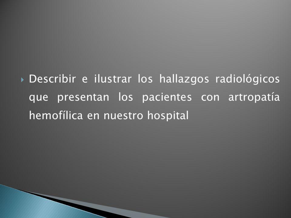 Describir e ilustrar los hallazgos radiológicos que presentan los pacientes con artropatía hemofílica en nuestro hospital