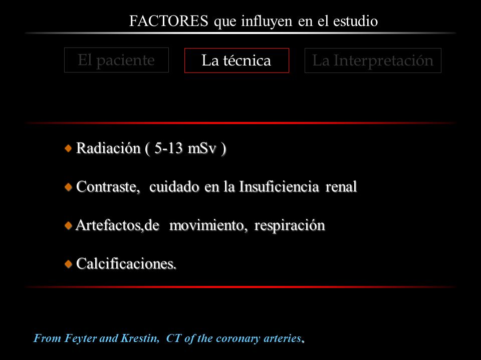 FACTORES que influyen en el estudio. From Feyter and Krestin, CT of the coronary arteries. Radiación ( 5-13 mSv ) Contraste, cuidado en la Insuficienc