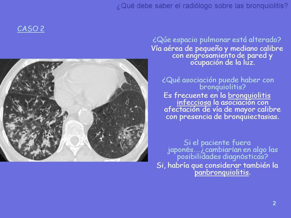 2 ¿Qúe espacio pulmonar está alterado? Vía aérea de pequeño y mediano calibre con engrosamiento de pared y ocupación de la luz. ¿Qué asociación puede