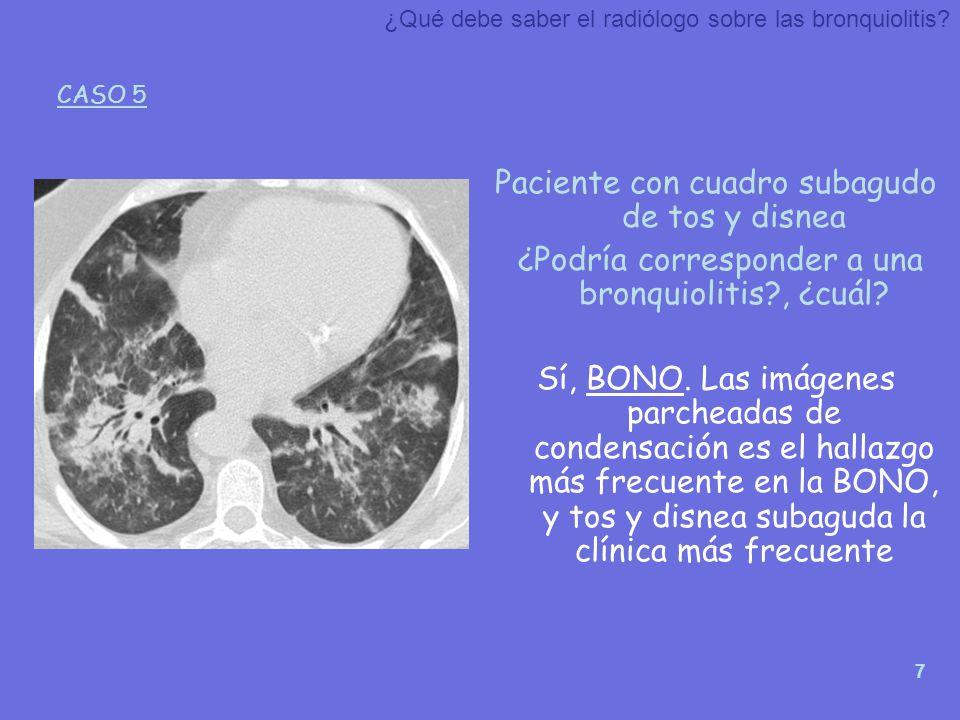 7 Paciente con cuadro subagudo de tos y disnea ¿Podría corresponder a una bronquiolitis?, ¿cuál? Sí, BONO. Las imágenes parcheadas de condensación es
