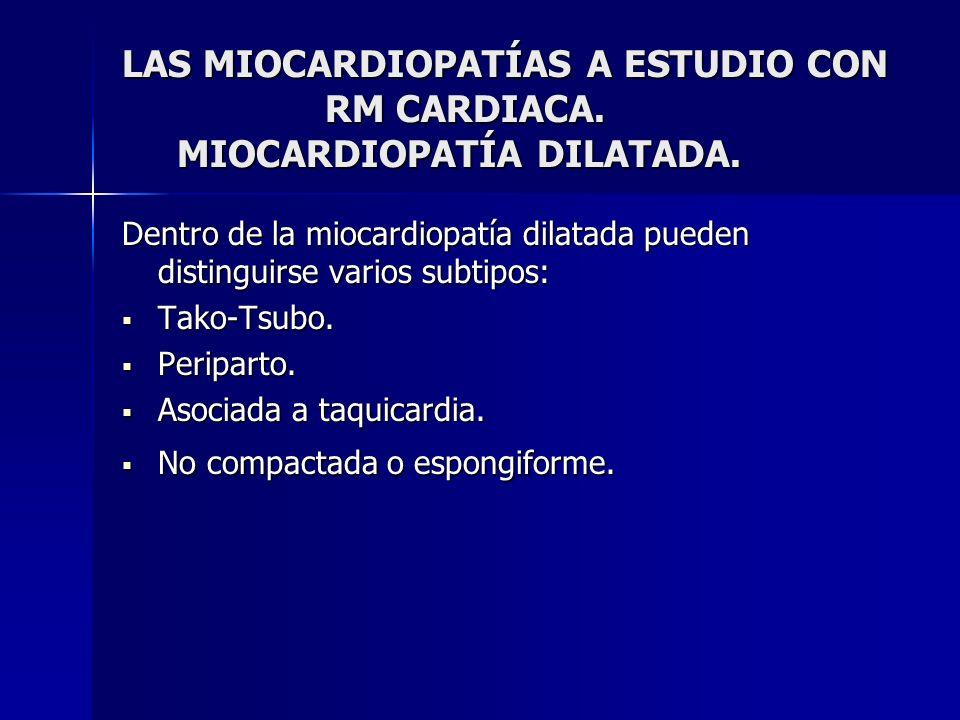 LAS MIOCARDIOPATÍAS A ESTUDIO CON RM CARDIACA. MIOCARDIOPATÍA DILATADA. Dentro de la miocardiopatía dilatada pueden distinguirse varios subtipos: Tako