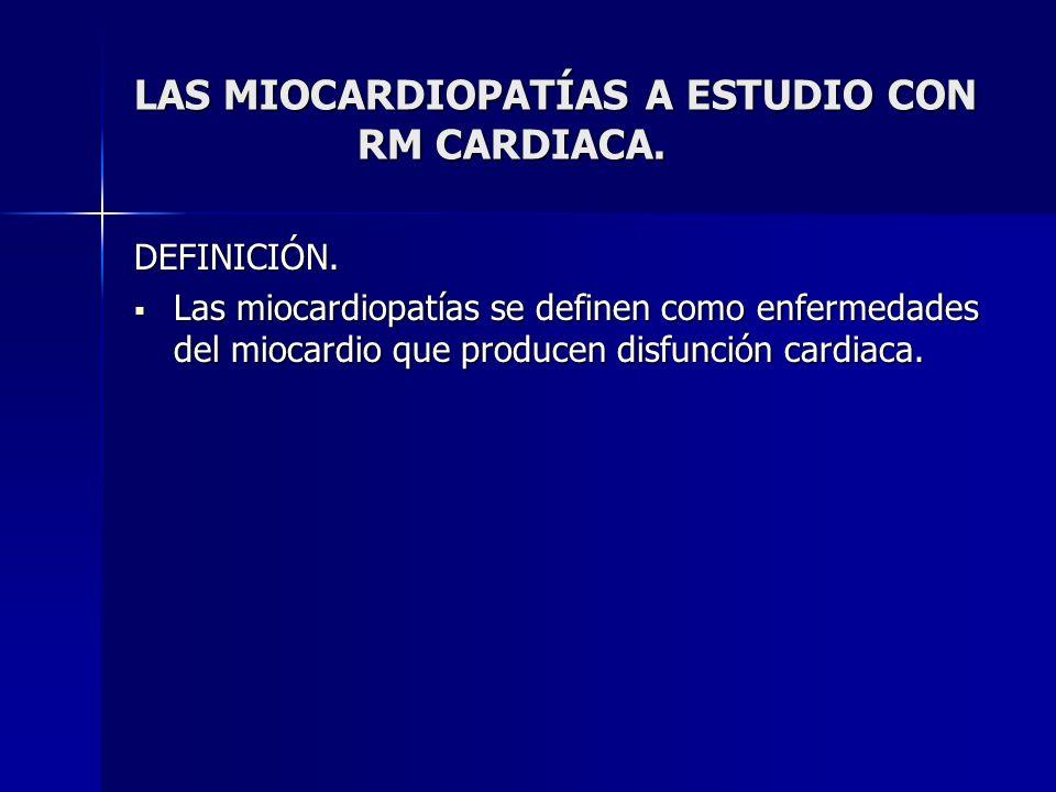 LAS MIOCARDIOPATÍAS A ESTUDIO CON RM CARDIACA. DEFINICIÓN. Las miocardiopatías se definen como enfermedades del miocardio que producen disfunción card