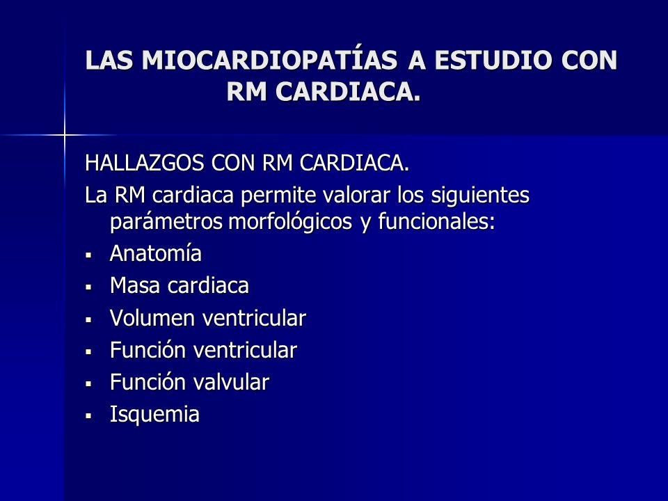 LAS MIOCARDIOPATÍAS A ESTUDIO CON RM CARDIACA. HALLAZGOS CON RM CARDIACA. La RM cardiaca permite valorar los siguientes parámetros morfológicos y func