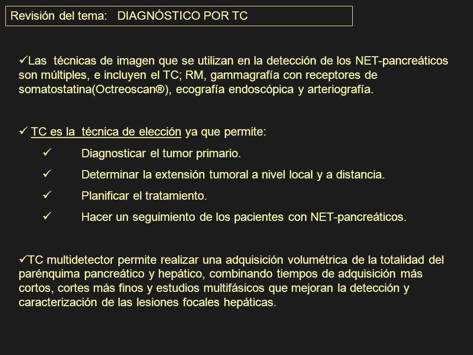 Revisión del tema: DIAGNÓSTICO POR TC Las técnicas de imagen que se utilizan en la detección de los NET-pancreáticos son múltiples, e incluyen el TC;