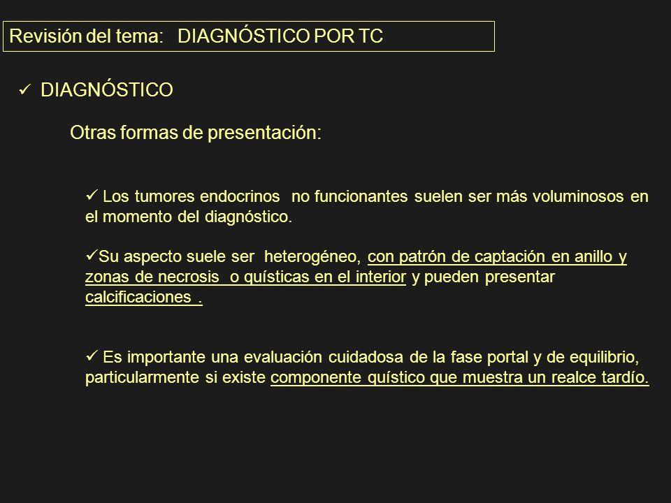 Revisión del tema: DIAGNÓSTICO POR TC DIAGNÓSTICO Otras formas de presentación: Los tumores endocrinos no funcionantes suelen ser más voluminosos en e