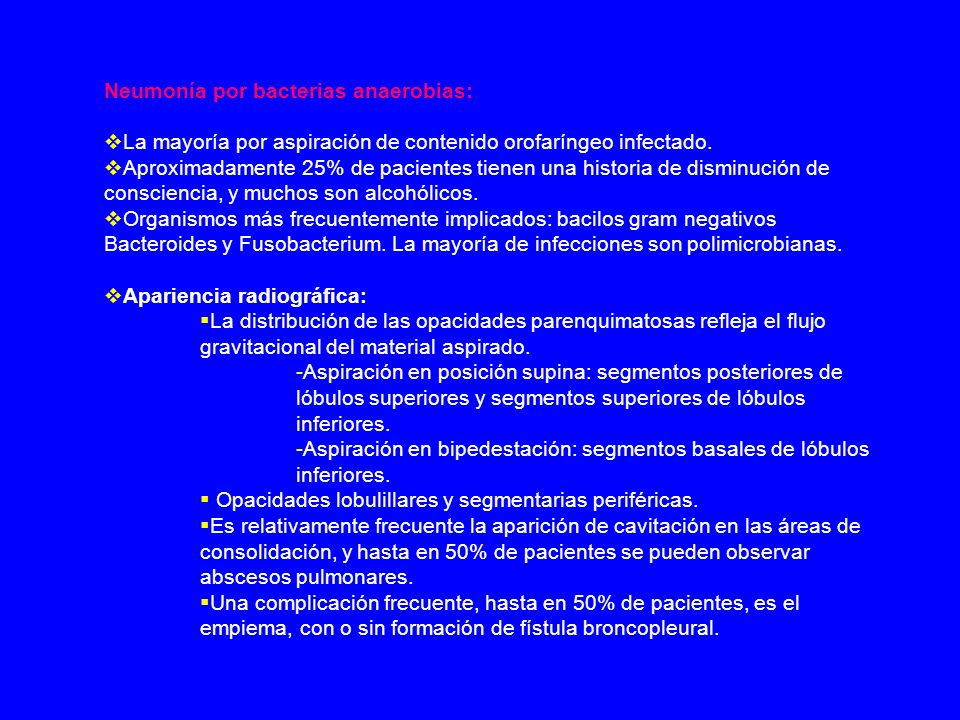 Neumonía por bacterias anaerobias: La mayoría por aspiración de contenido orofaríngeo infectado. Aproximadamente 25% de pacientes tienen una historia