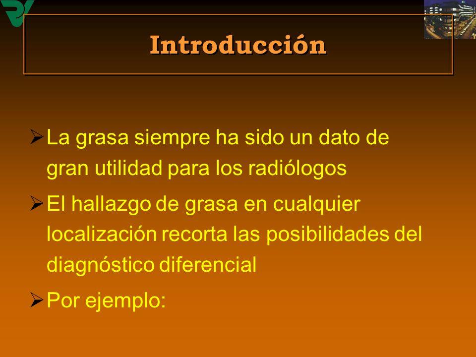 Introducción La grasa siempre ha sido un dato de gran utilidad para los radiólogos El hallazgo de grasa en cualquier localización recorta las posibili