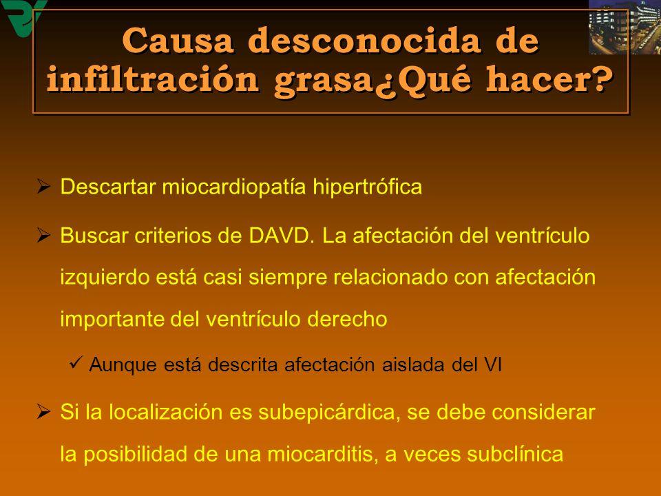 Causa desconocida de infiltración grasa¿Qué hacer? Descartar miocardiopatía hipertrófica Buscar criterios de DAVD. La afectación del ventrículo izquie