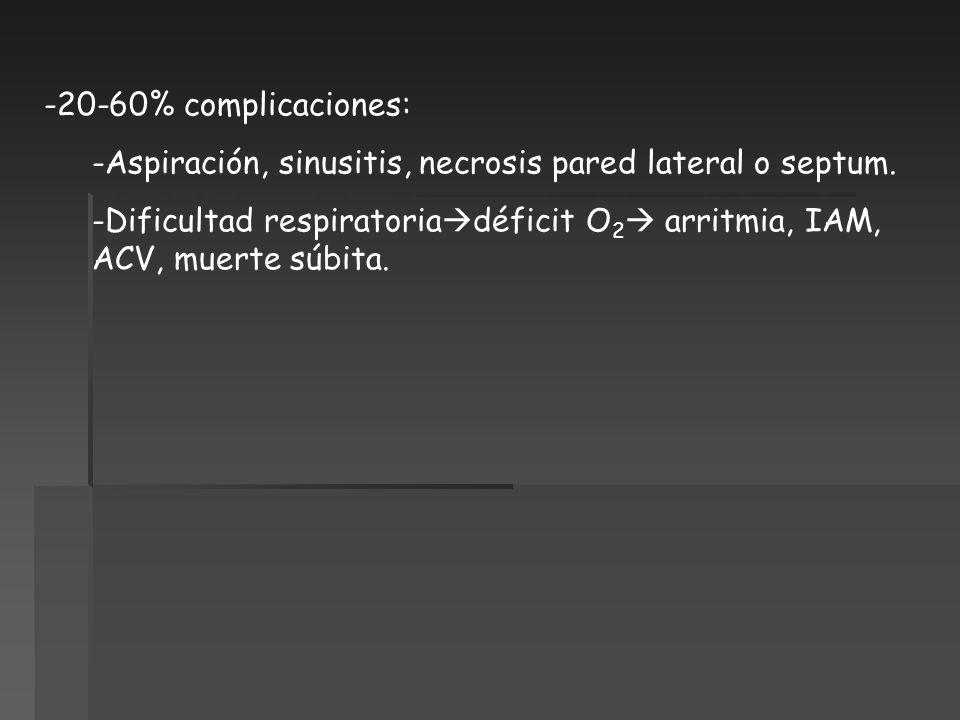 -20-60% complicaciones: -Aspiración, sinusitis, necrosis pared lateral o septum. -Dificultad respiratoria déficit O 2 arritmia, IAM, ACV, muerte súbit