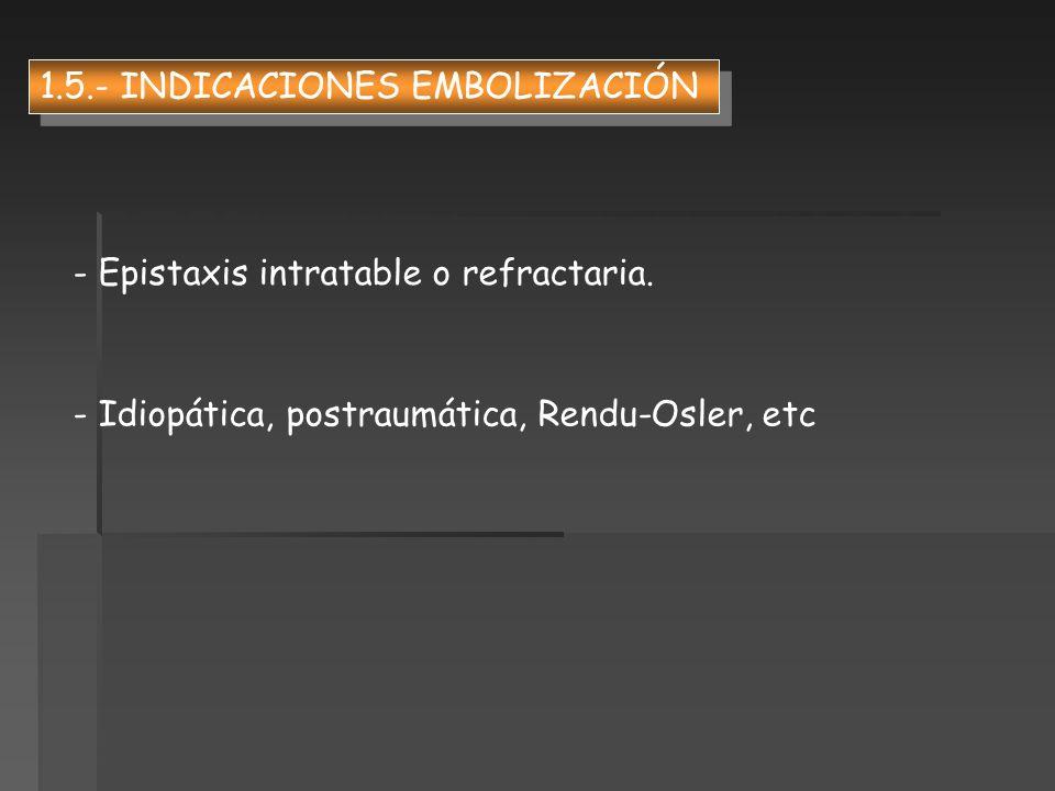 - Epistaxis intratable o refractaria. - Idiopática, postraumática, Rendu-Osler, etc 1.5.- INDICACIONES EMBOLIZACIÓN