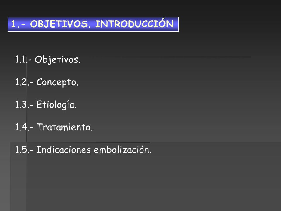 1.- OBJETIVOS. INTRODUCCIÓN 1.1.- Objetivos. 1.2.- Concepto. 1.3.- Etiología. 1.4.- Tratamiento. 1.5.- Indicaciones embolización.