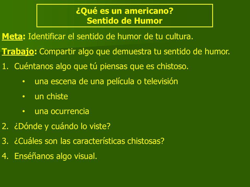 ¿Qué es un americano? Sentido de Humor Meta: Identificar el sentido de humor de tu cultura. Trabajo: Compartir algo que demuestra tu sentido de humor.