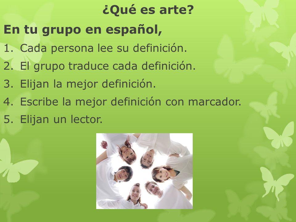 ¿Qué es arte? En tu grupo en español, 1.Cada persona lee su definición. 2.El grupo traduce cada definición. 3.Elijan la mejor definición. 4.Escribe la
