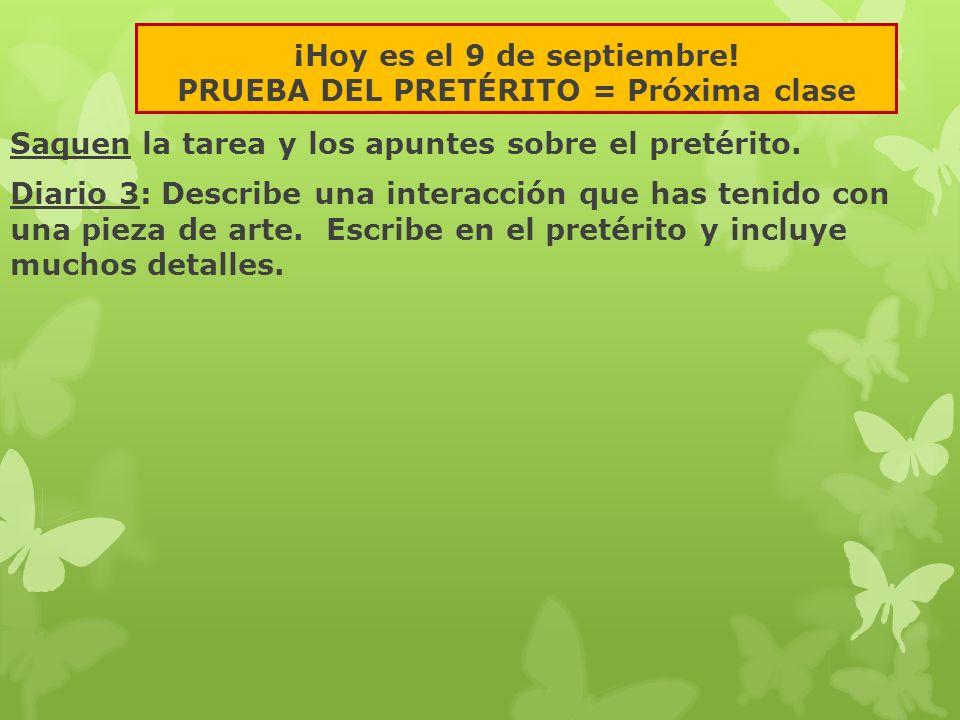 ¡Hoy es el 9 de septiembre! PRUEBA DEL PRETÉRITO = Próxima clase Saquen la tarea y los apuntes sobre el pretérito. Diario 3: Describe una interacción