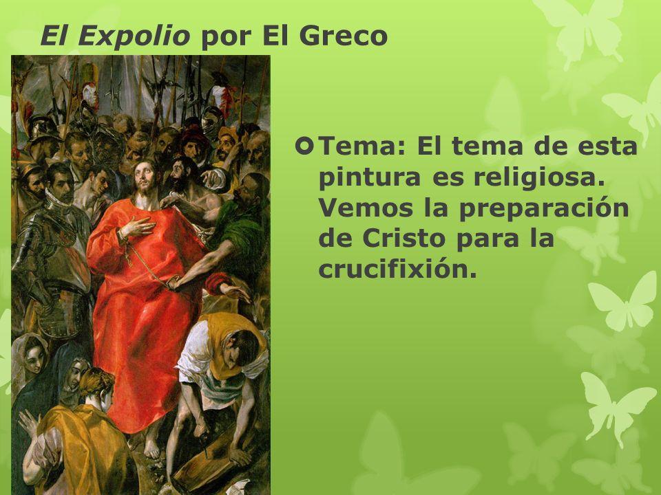 El Expolio por El Greco Tema: El tema de esta pintura es religiosa. Vemos la preparación de Cristo para la crucifixión.