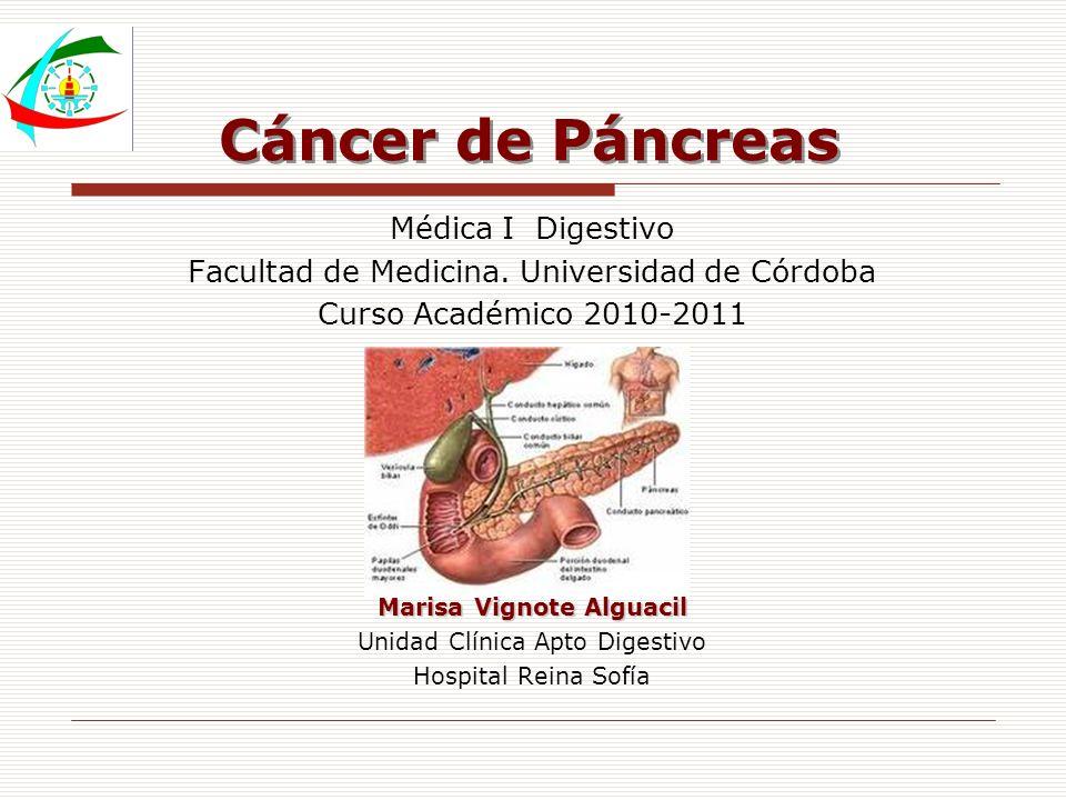 Cáncer de Páncreas Médica I Digestivo Facultad de Medicina. Universidad de Córdoba Curso Académico 2010-2011 Marisa Vignote Alguacil Unidad Clínica Ap