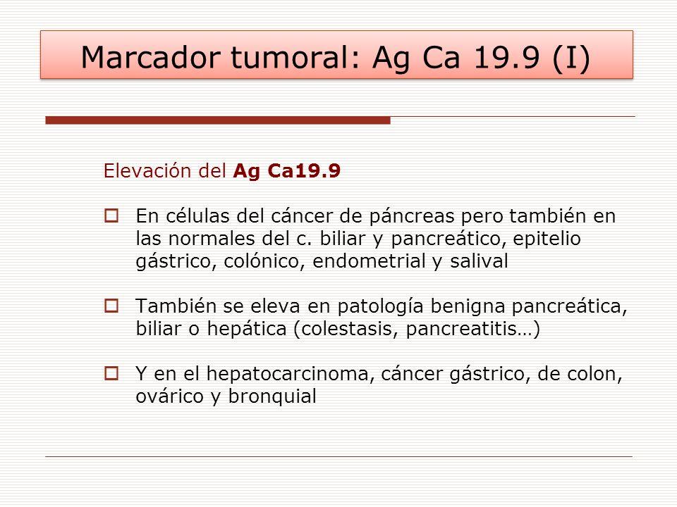 Marcador tumoral: Ag Ca 19.9 (I) Elevación del Ag Ca19.9 En células del cáncer de páncreas pero también en las normales del c. biliar y pancreático, e