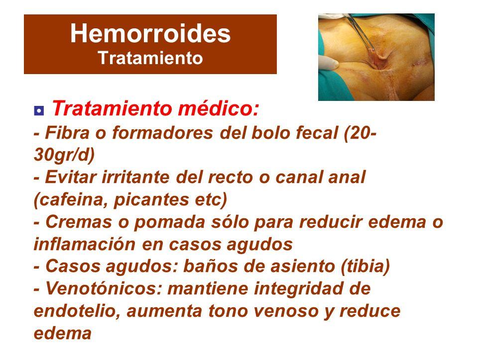 Hemorroides Tratamiento Tratamiento médico: - Fibra o formadores del bolo fecal (20- 30gr/d) - Evitar irritante del recto o canal anal (cafeina, picantes etc) - Cremas o pomada sólo para reducir edema o inflamación en casos agudos - Casos agudos: baños de asiento (tibia) - Venotónicos: mantiene integridad de endotelio, aumenta tono venoso y reduce edema